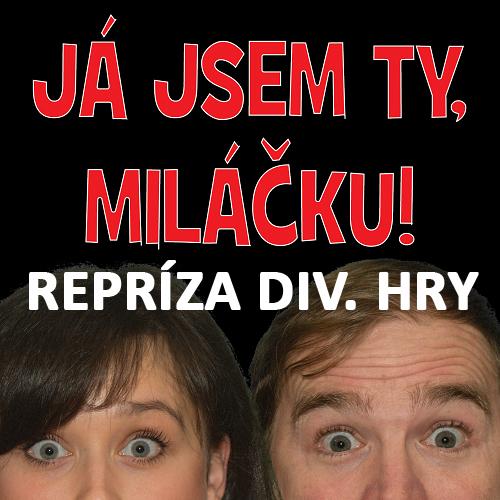 REPRÍZA DIV. HRY - JÁ JSEM TY, MILÁČKU! 1